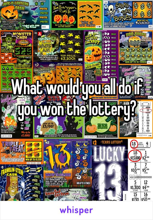 What would you all do if you won the lottery?