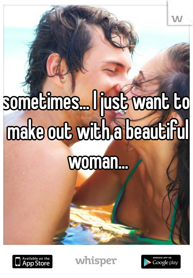 sometimes... I just want to make out with a beautiful woman...