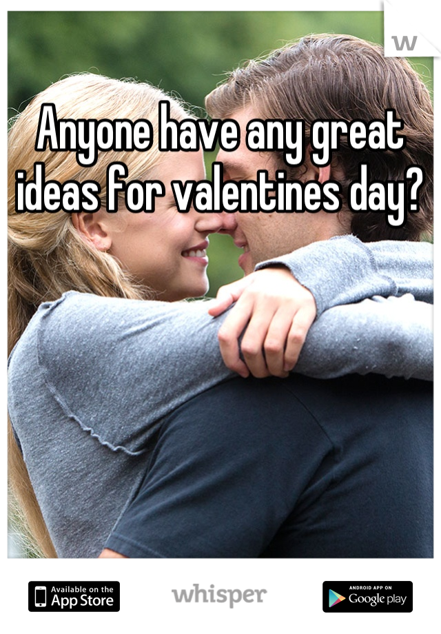 Anyone have any great ideas for valentines day?