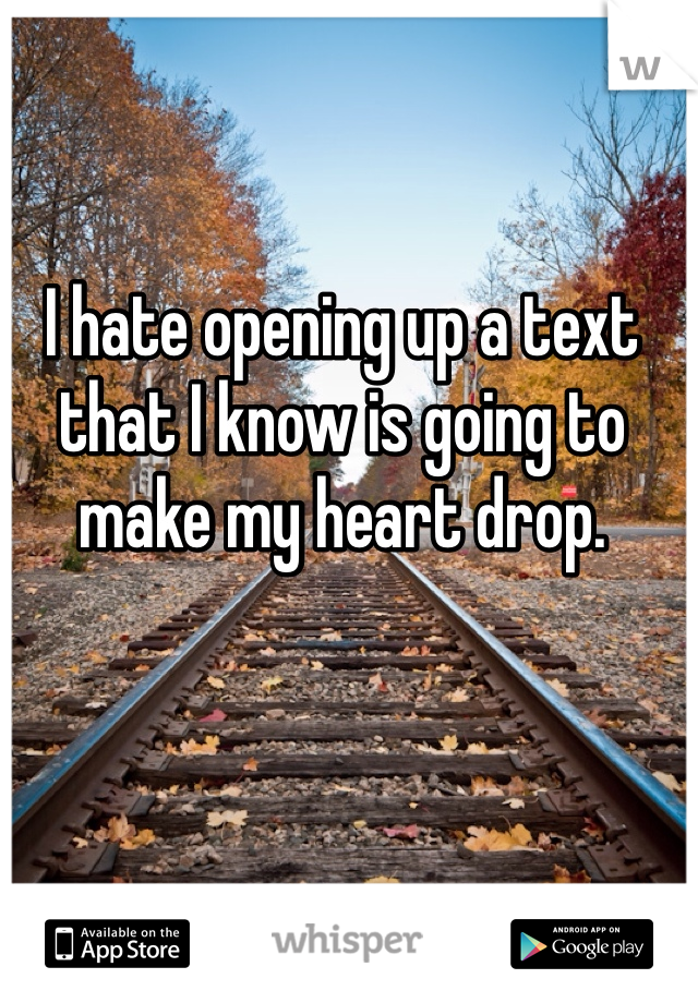 I hate opening up a text that I know is going to make my heart drop.
