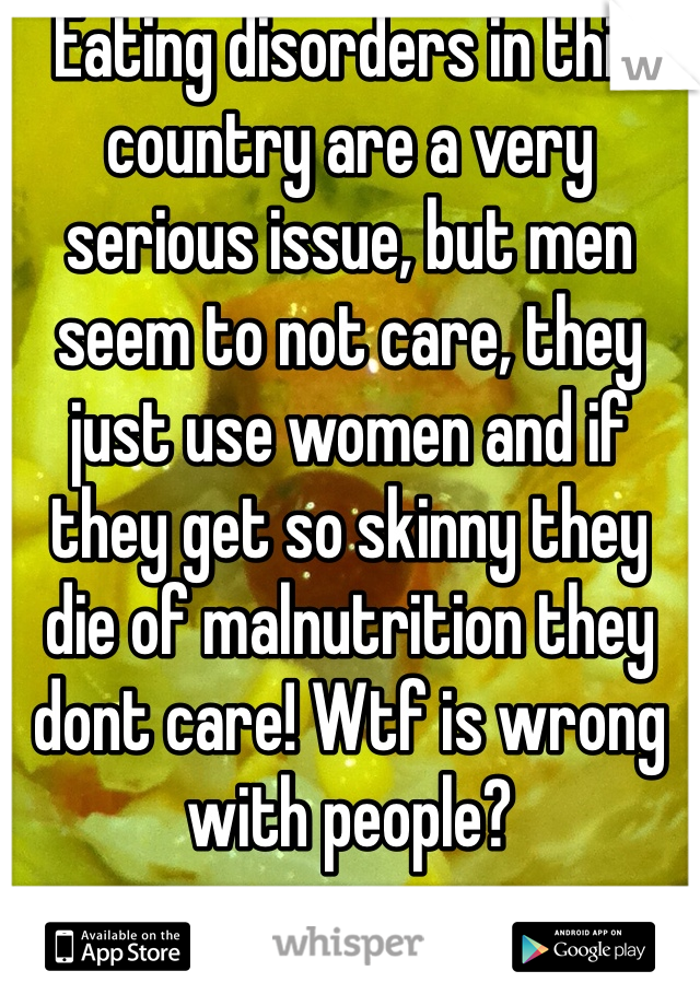 Eating disorders in this country are a very serious issue, but men seem to not care, they just use women and if they get so skinny they die of malnutrition they dont care! Wtf is wrong with people?