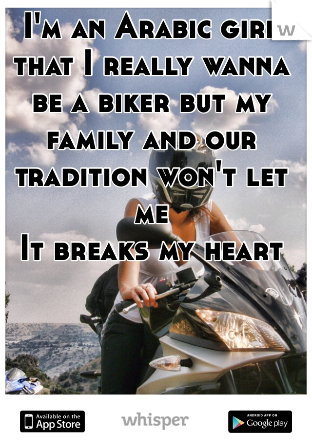 I'm an Arabic girl that I really wanna be a biker but my family and our tradition won't let me It breaks my heart