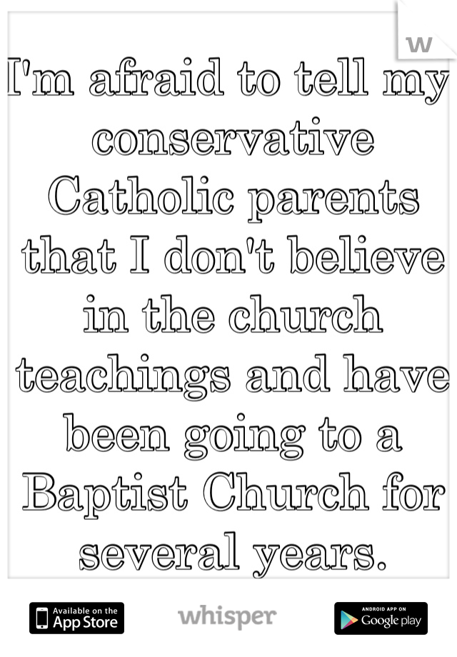 I'm afraid to tell my conservative Catholic parents that I don't believe in the church teachings and have been going to a Baptist Church for several years.