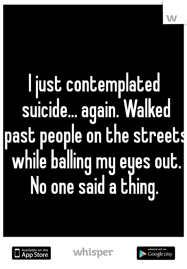 I just contemplated suicide... again. Walked past people on the streets while balling my eyes out. No one said a thing.