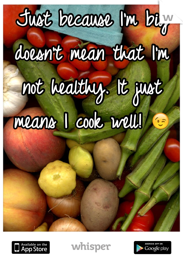 Just because I'm big doesn't mean that I'm not healthy. It just means I cook well! 😉