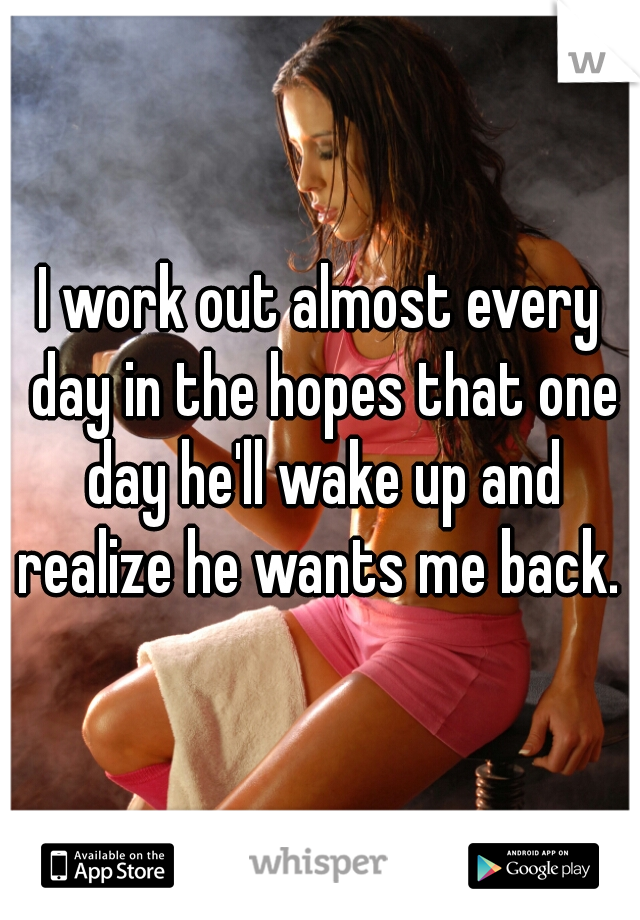I work out almost every day in the hopes that one day he'll wake up and realize he wants me back.