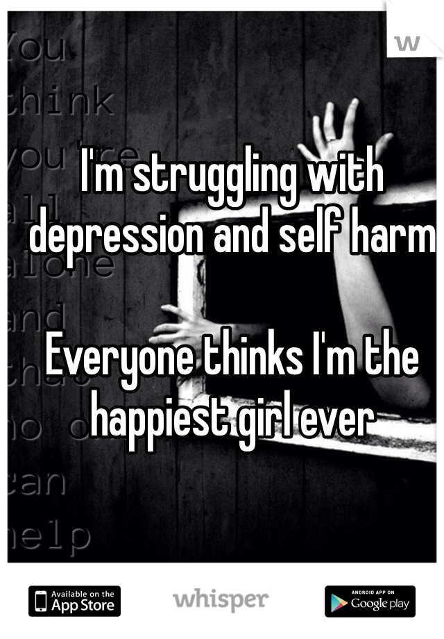 I'm struggling with depression and self harm  Everyone thinks I'm the happiest girl ever
