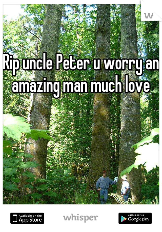 Rip uncle Peter u worry an amazing man much love