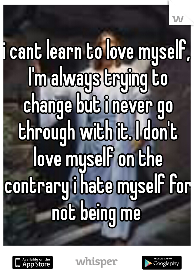 i cant learn to love myself, I'm always trying to change but i never go through with it. I don't love myself on the contrary i hate myself for not being me