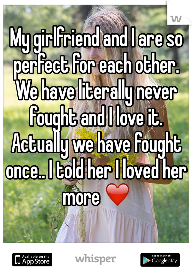 My girlfriend and I are so perfect for each other. We have literally never fought and I love it. Actually we have fought once.. I told her I loved her more ❤️
