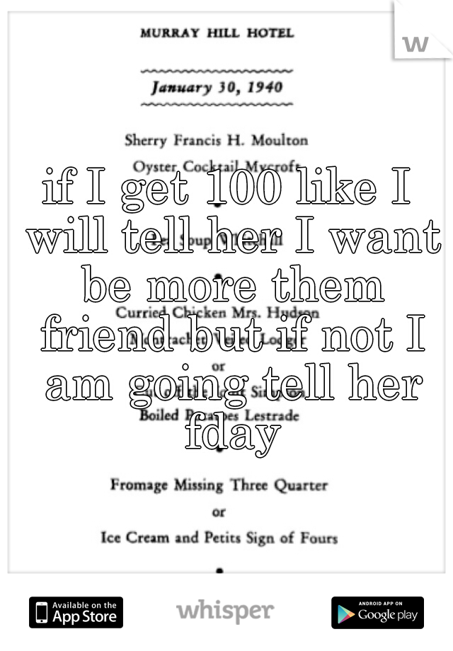 if I get 100 like I will tell her I want be more them friend but if not I am going tell her fday