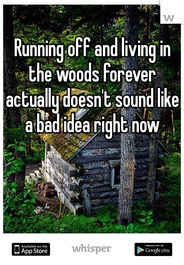 Running off and living in the woods forever actually doesn't sound like a bad idea right now
