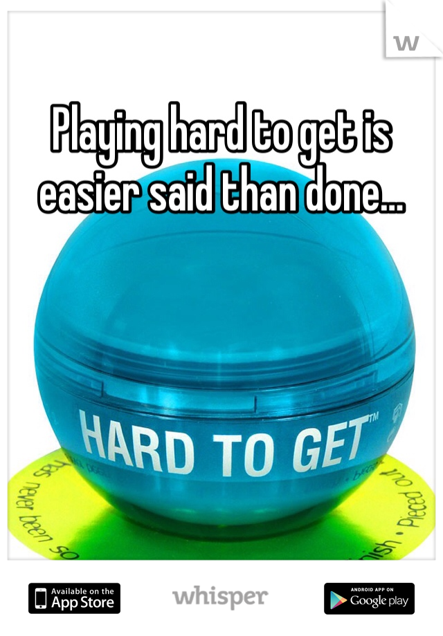 Playing hard to get is easier said than done…
