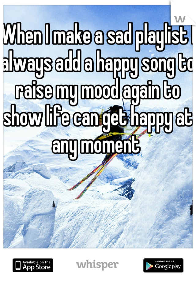 When I make a sad playlist I always add a happy song to raise my mood again to show life can get happy at any moment