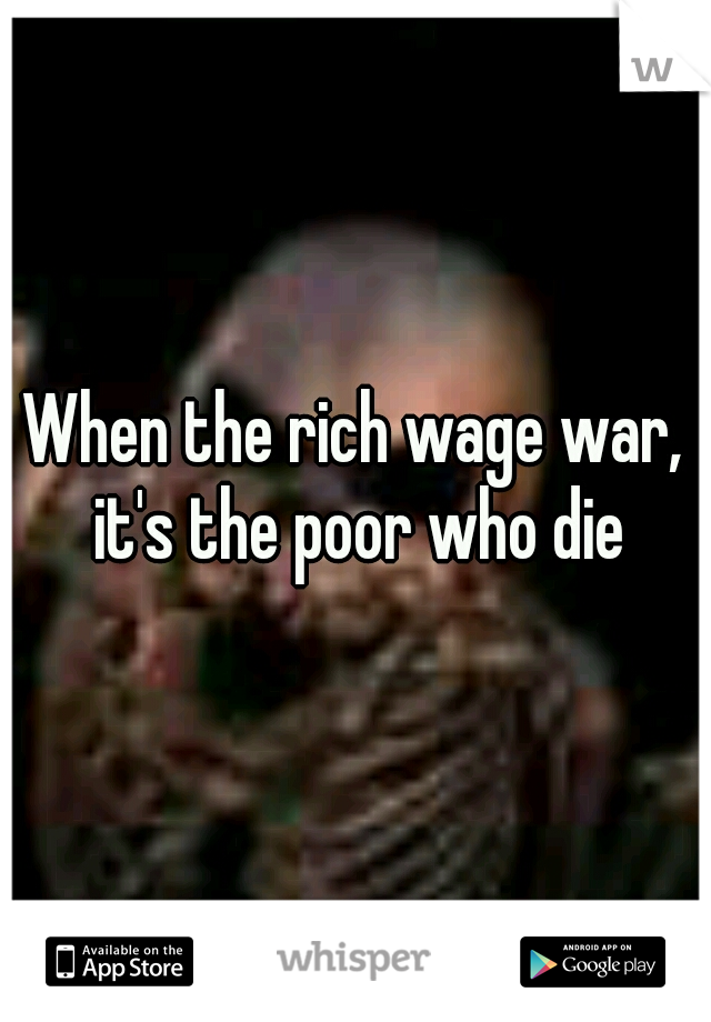 When the rich wage war, it's the poor who die