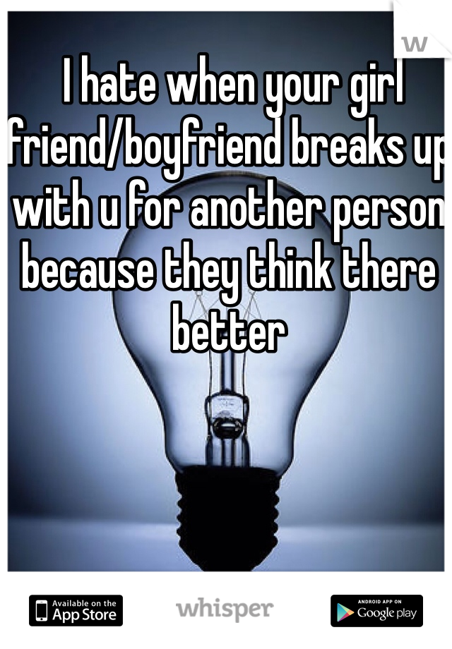 I hate when your girl friend/boyfriend breaks up with u for another person because they think there better