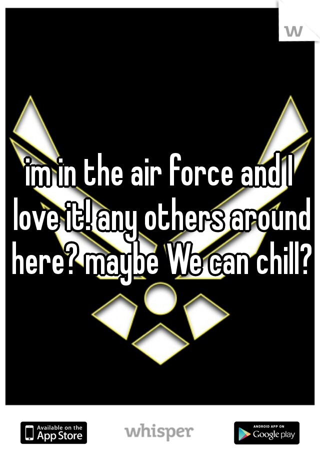 im in the air force and I love it! any others around here? maybe We can chill?