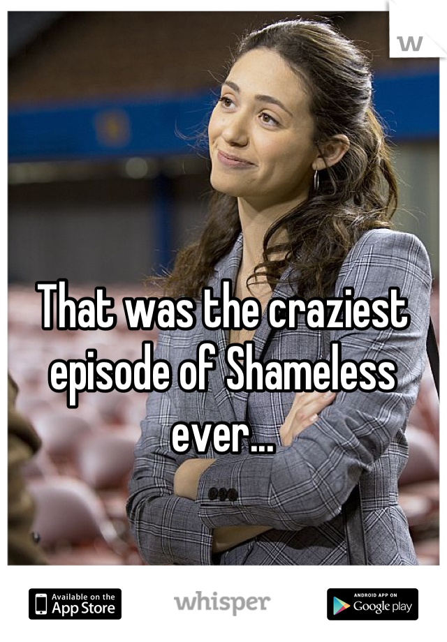 That was the craziest episode of Shameless ever...