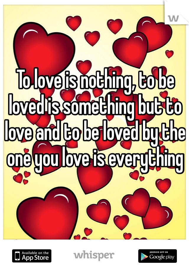 To love is nothing, to be loved is something but to love and to be loved by the one you love is everything