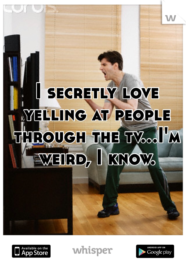 I secretly love yelling at people through the tv…I'm weird, I know.