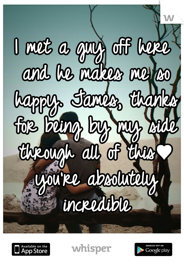 I met a guy off here and he makes me so happy. James, thanks for being by my side through all of this♥ you're absolutely incredible