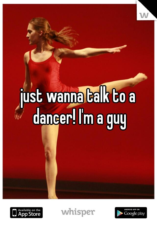 just wanna talk to a dancer! I'm a guy