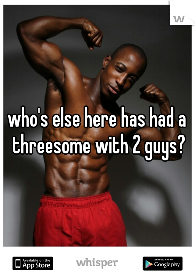 who's else here has had a threesome with 2 guys?