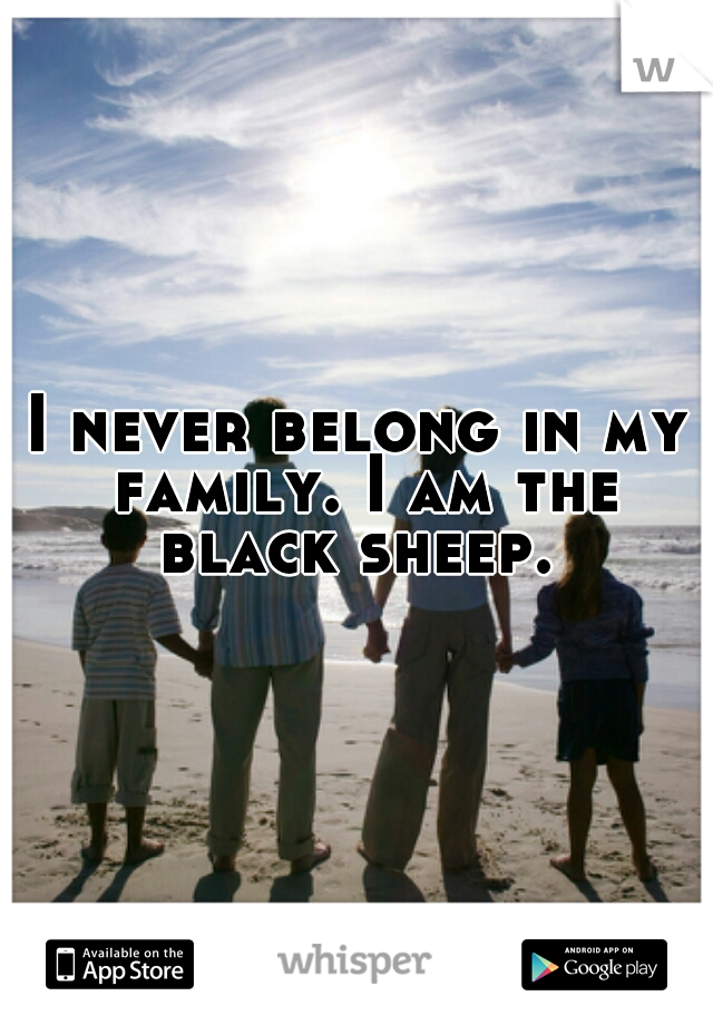I never belong in my family. I am the black sheep.
