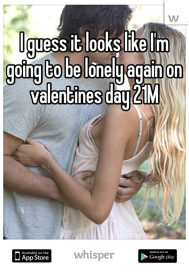 I guess it looks like I'm going to be lonely again on valentines day 21M