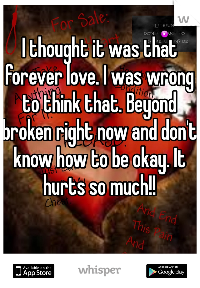 I thought it was that forever love. I was wrong to think that. Beyond broken right now and don't know how to be okay. It hurts so much!!