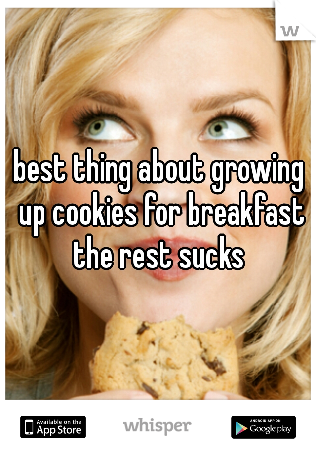 best thing about growing up cookies for breakfast the rest sucks