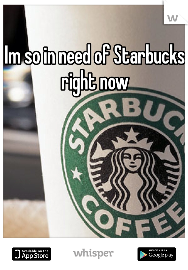 Im so in need of Starbucks right now