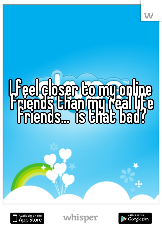 I feel closer to my online friends than my real life friends...  is that bad?