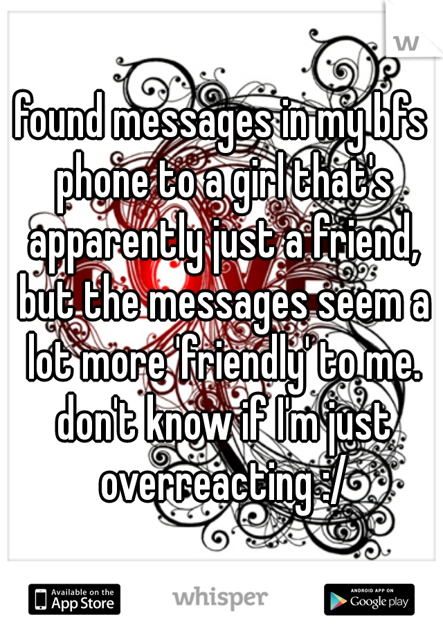 found messages in my bfs phone to a girl that's apparently just a friend, but the messages seem a lot more 'friendly' to me. don't know if I'm just overreacting :/