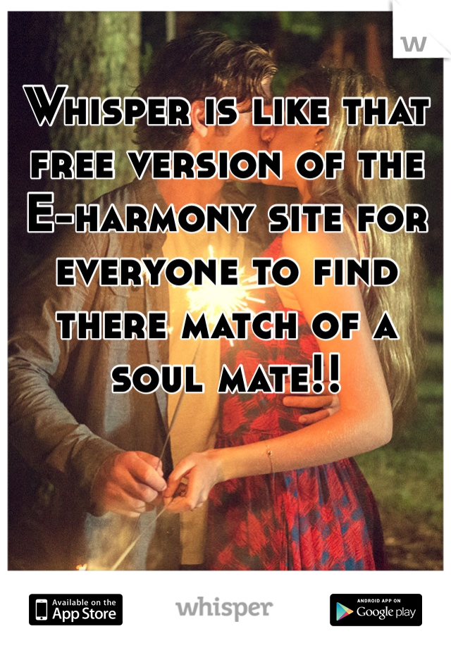 Whisper is like that free version of the E-harmony site for everyone to find there match of a soul mate!!