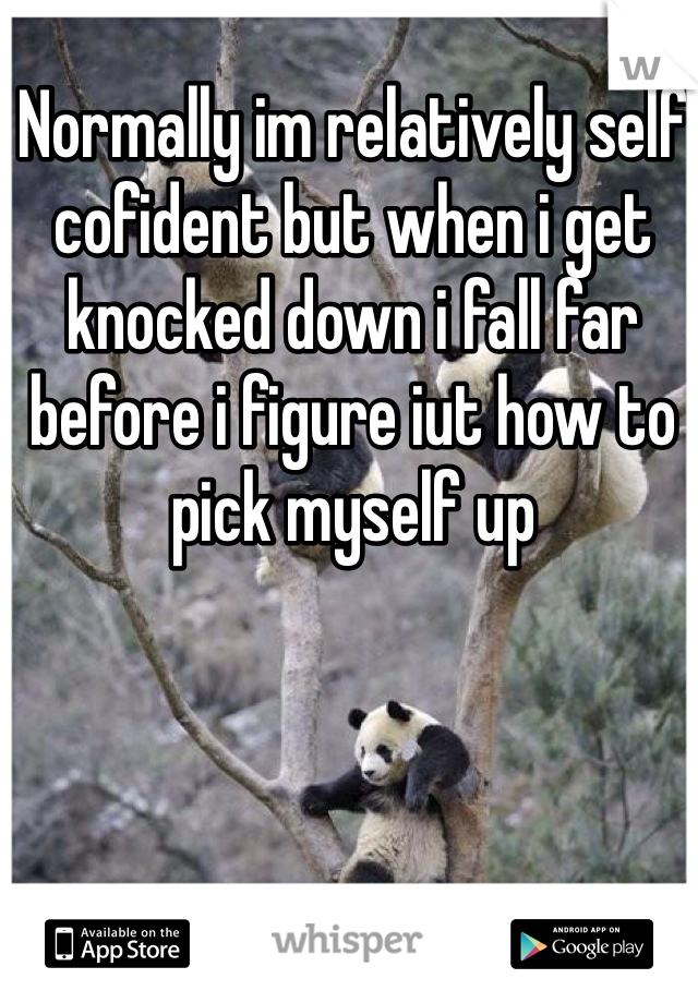 Normally im relatively self cofident but when i get knocked down i fall far before i figure iut how to pick myself up