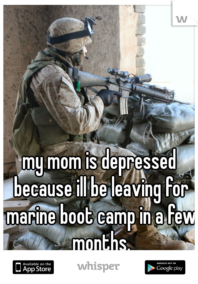 my mom is depressed because ill be leaving for marine boot camp in a few months.