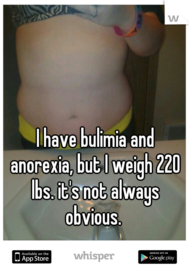 I have bulimia and anorexia, but I weigh 220 lbs. it's not always obvious.