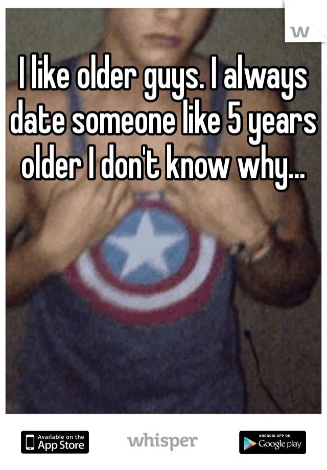 I like older guys. I always date someone like 5 years older I don't know why...