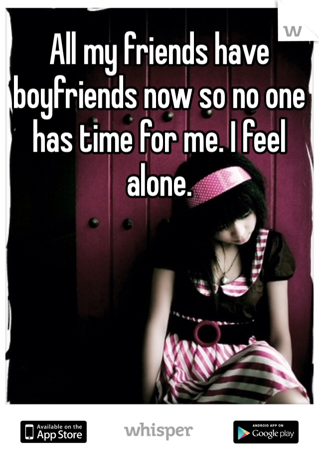 All my friends have boyfriends now so no one has time for me. I feel alone.