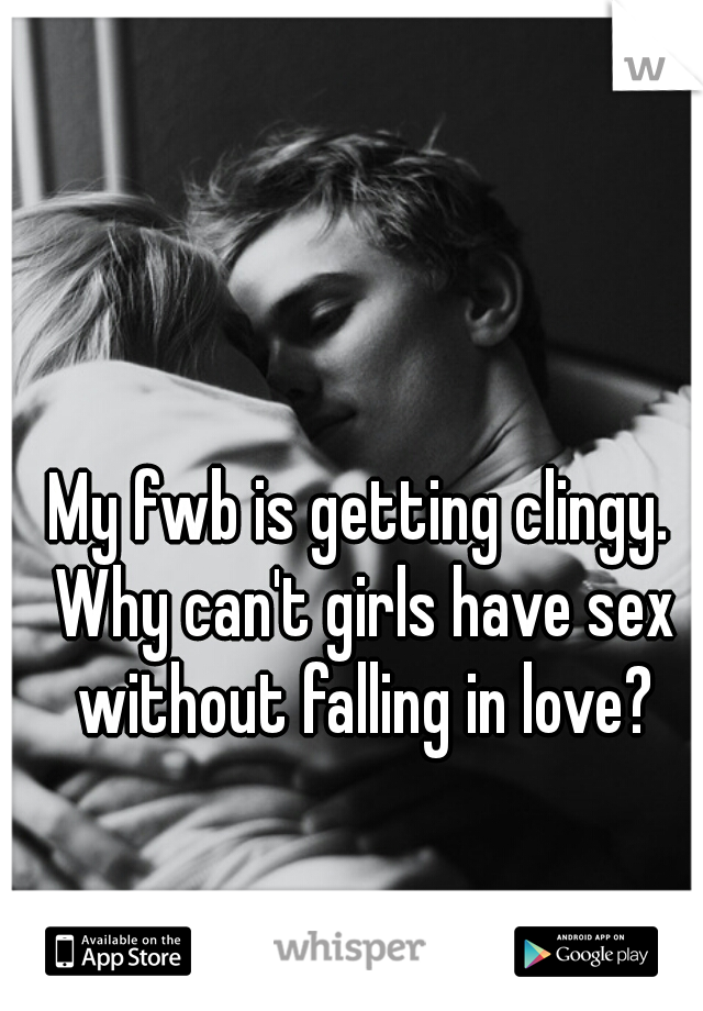 My fwb is getting clingy. Why can't girls have sex without falling in love?