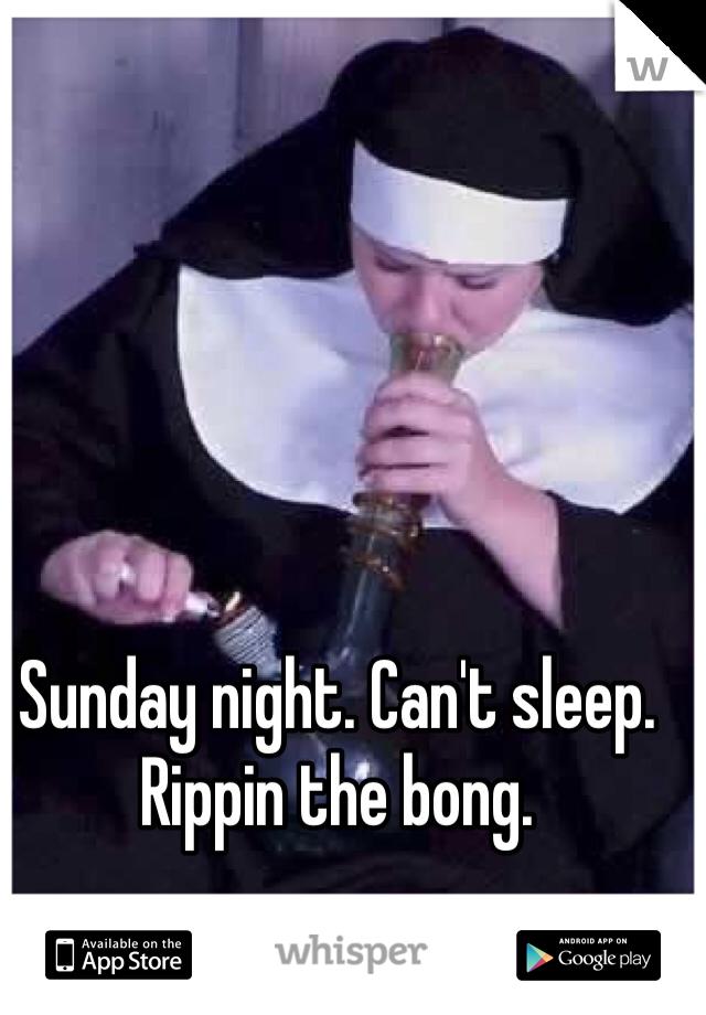 Sunday night. Can't sleep. Rippin the bong.
