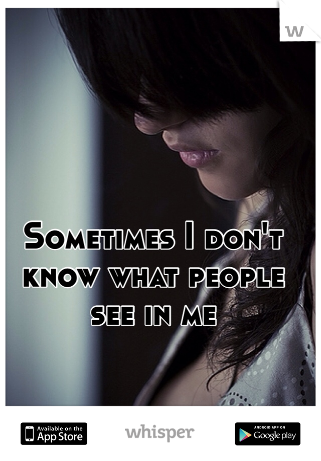 Sometimes I don't know what people see in me