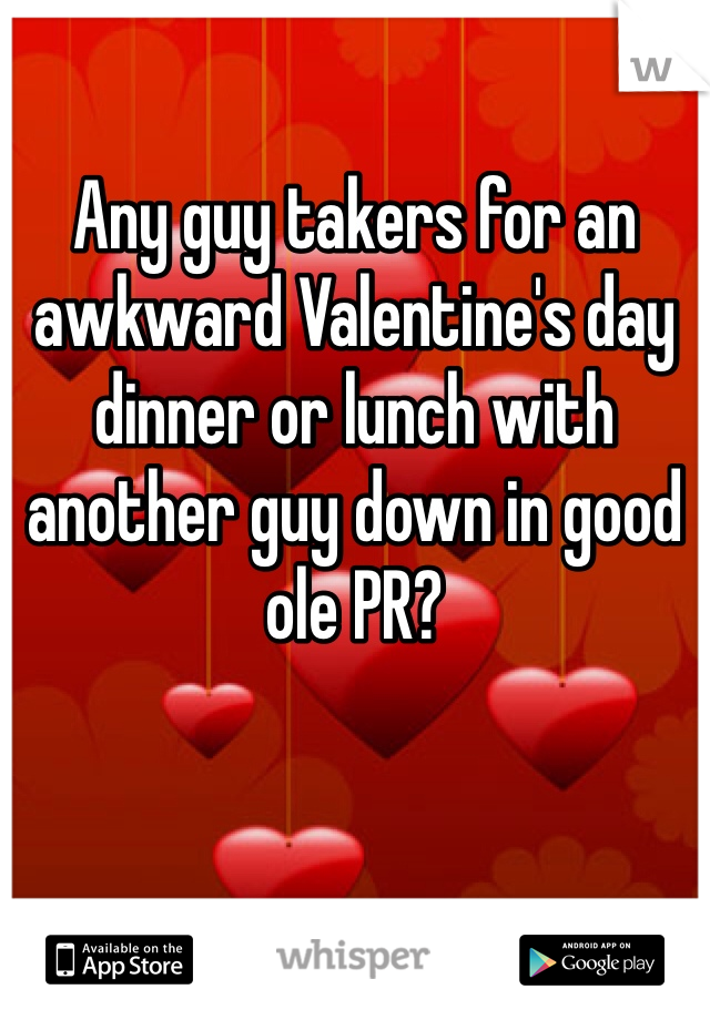Any guy takers for an awkward Valentine's day dinner or lunch with another guy down in good ole PR?