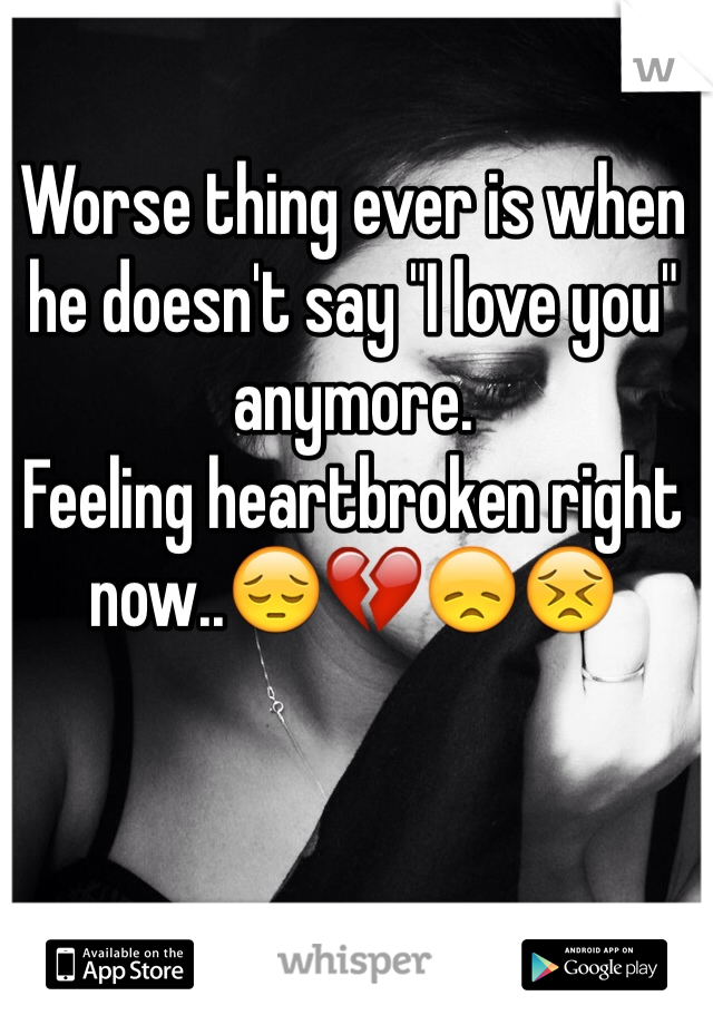 """Worse thing ever is when he doesn't say """"I love you"""" anymore.  Feeling heartbroken right now..😔💔😞😣"""