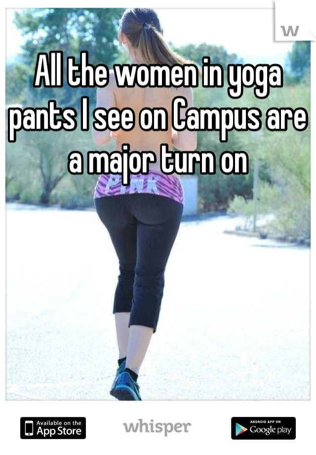 All the women in yoga pants I see on Campus are a major turn on