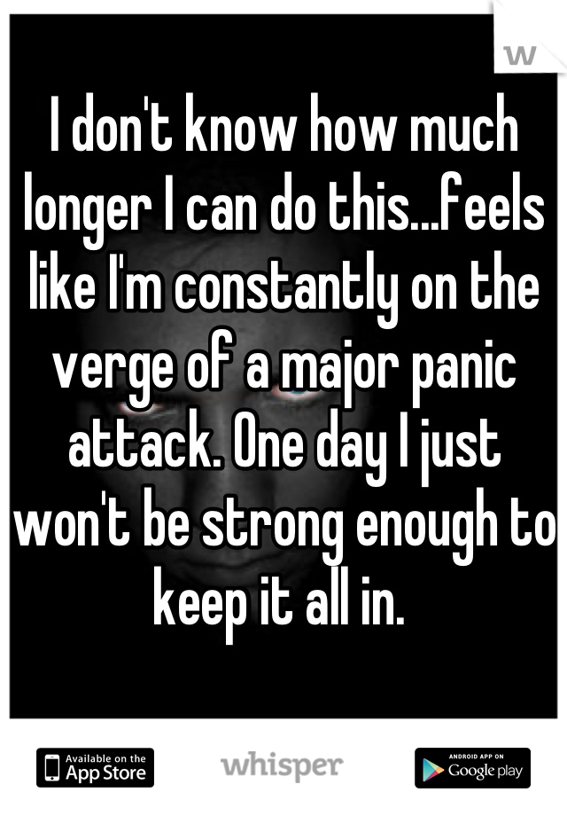 I don't know how much longer I can do this...feels like I'm constantly on the verge of a major panic attack. One day I just won't be strong enough to keep it all in.