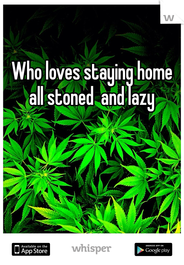 Who loves staying home all stoned  and lazy