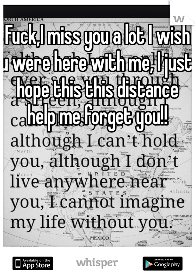 Fuck,I miss you a lot I wish u were here with me, I just hope this this distance  help me forget you!!