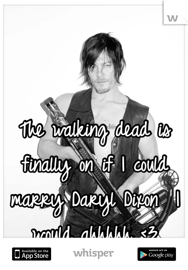 The walking dead is finally on if I could marry Daryl Dixon  I would ahhhhh <3